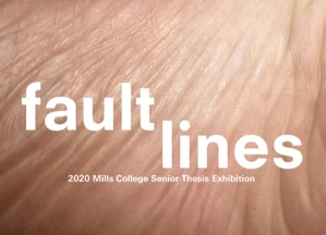 Go to exhibit page for Fault Lines: 2020 Mills College Senior Thesis Exhibition